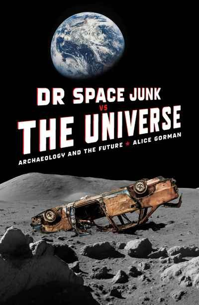 Dr Space Junk vs The Universe Archaeology and the Future by Alice Gorman NewSouth Publishing